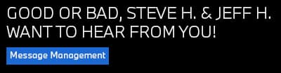 Good or bad, Steve H. & Jeff H. Want to heat from you! Message Management