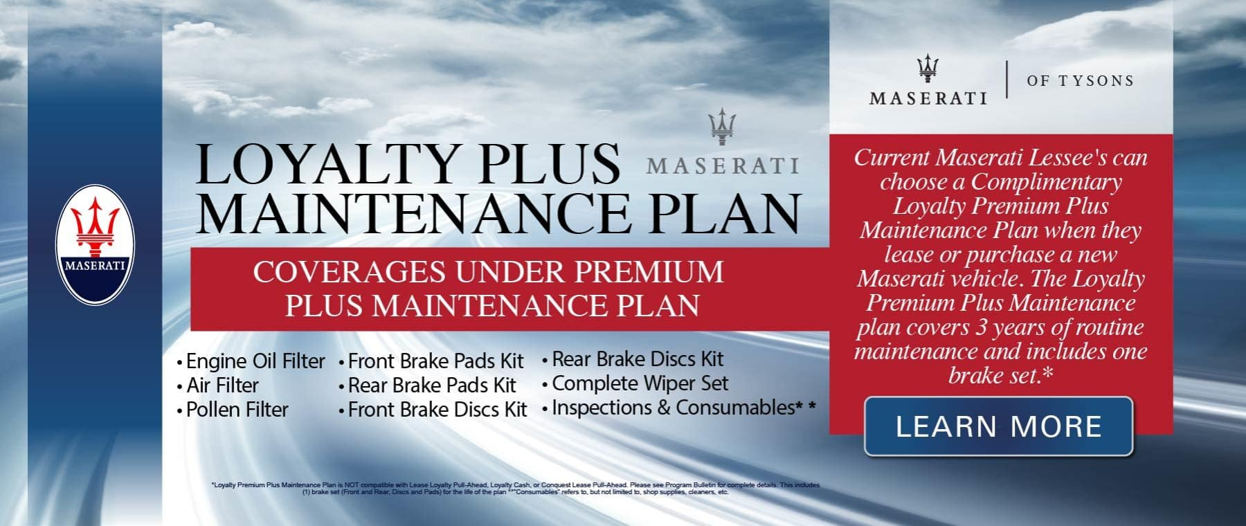Maserati Of Tysons- LOYALTY PLUS MAINTENANCE PLAN-COVERAGES UNDER PREMIUM PLUS MAINTENANCE PLAN • Front Brake Pads Kit • Rear Brake Pads Kit • Front Brake Discs Kit • Rear Brake Discs Kit • Complete Wiper Set • Inspections & Consumables Current Maserati Lessee's can choose a Complimentary Loyalty Premium Plus Maintenance Plan when they lease or purchase a new Maserati vehicle. The Loyalty Premium Plus Maintenance plan covers 3 years of routine maintenance and includes one brake set.* Learn more.