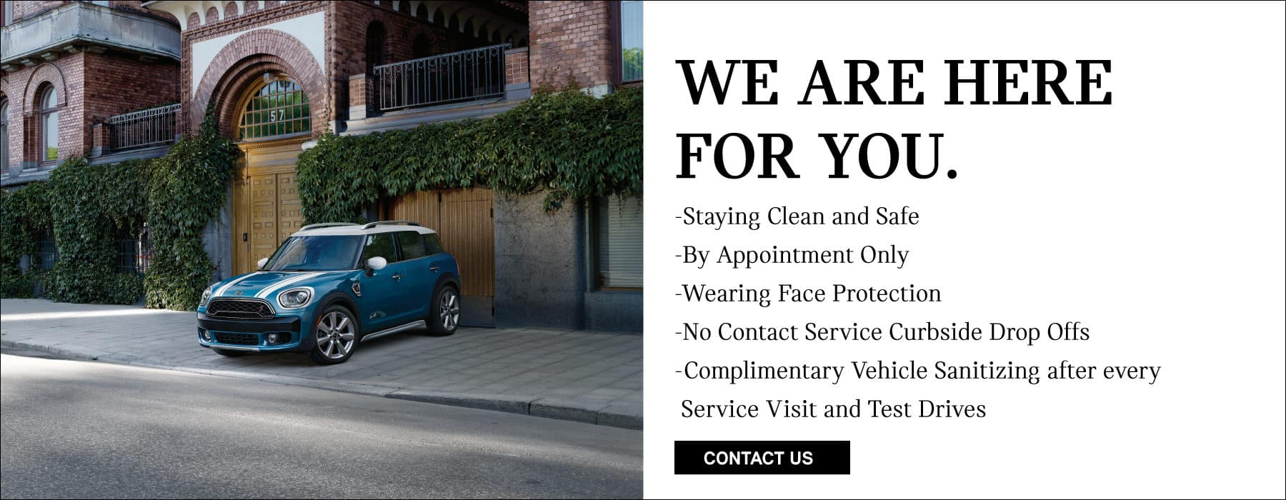 WE ARE HERE FOR YOU. Staying clean and safe. By appointment only. Wearing face protection. No contact curbside drop off. Complimentary Vehicle Sanitation after every service visit and test drive.