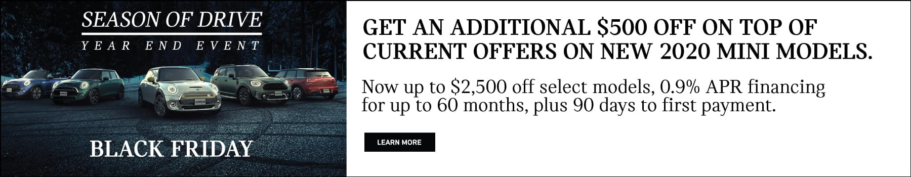 GET AN ADDITIONAL $500 ON TOP OF CURRENT OFFERS ON NEW 2020 MODELS. Up to $2,500 off select models, 0.9% APR financing for up to 60 months, plus 90 days to first payment