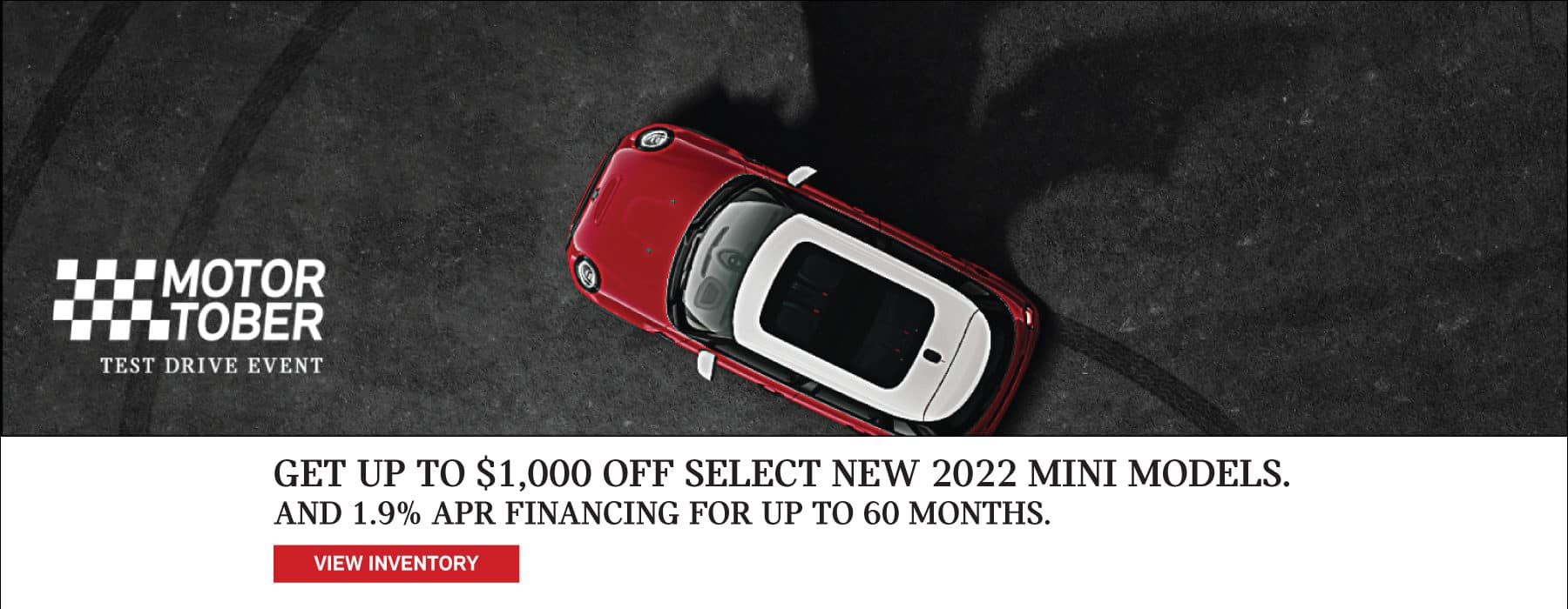 IT'S MOTOR-TOBER! GET UP TO $1,000 OFF SELECT NEW 2022 MINI MODELS, AND 1.9% APR FINANCING FOR UP TO 60 MONTHS.