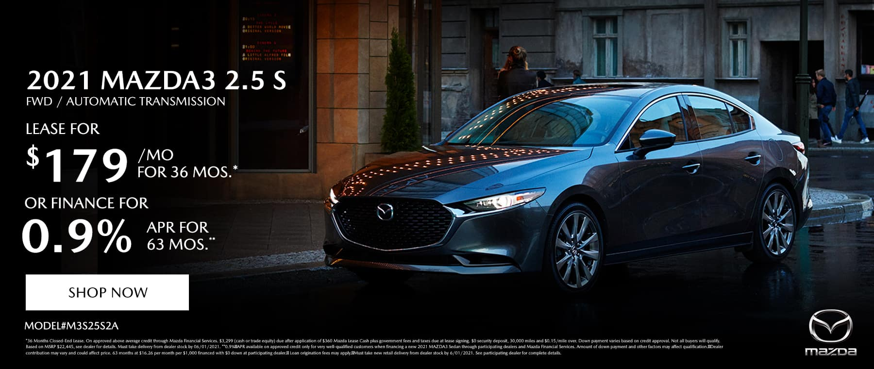2021 MAZDA MAZDA3 2.5 S FWD AUTOMATIC (MODEL#M3S25S2A) Lease Specials: $179/month @ 36 months* OR Special Finance: 0.9% APR for 63 Months**