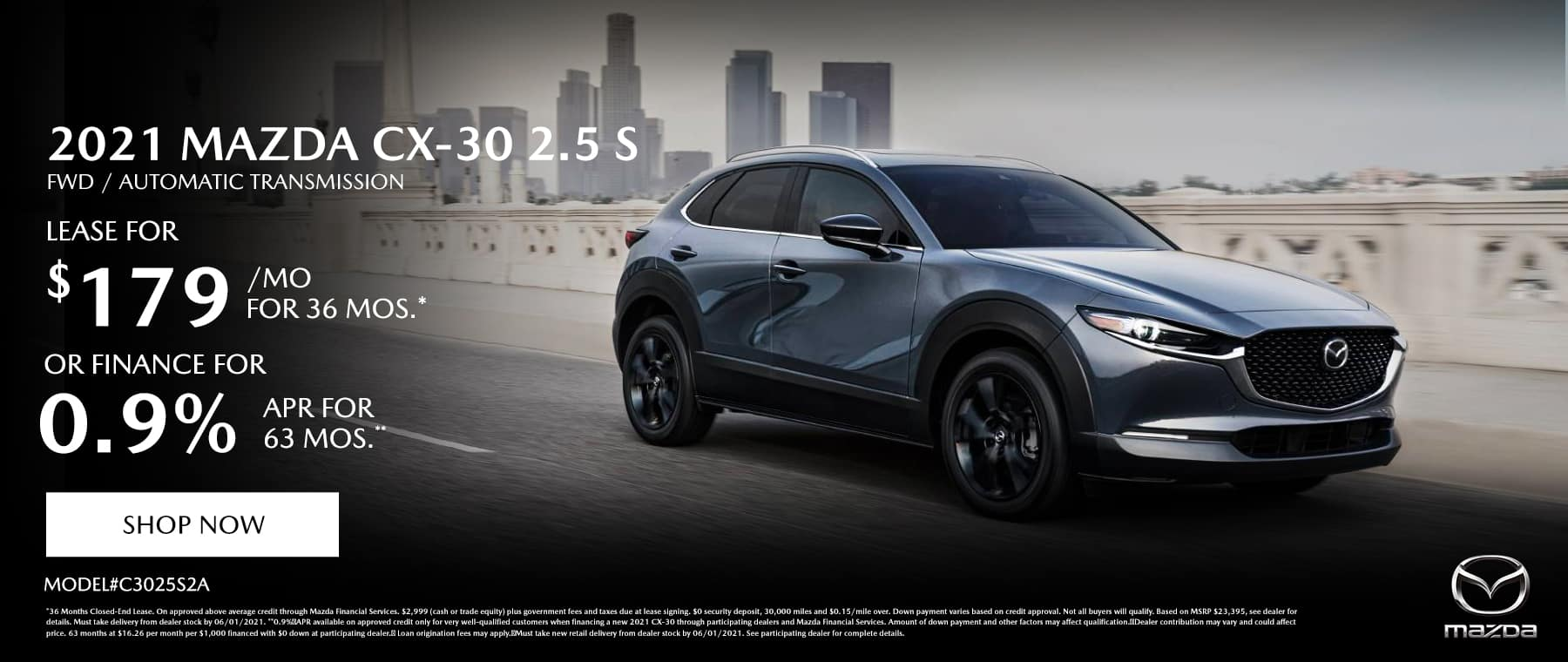 2021 MAZDA CX-30 2.5 S FWD AUTOMATIC (MODEL#C3025S2A) Lease Specials: $179/month @ 36 months* OR Special Finance: 0.9% APR for 63 Months**